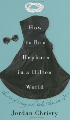 Jordan Christy How to be a Hepburn in a Hilton World